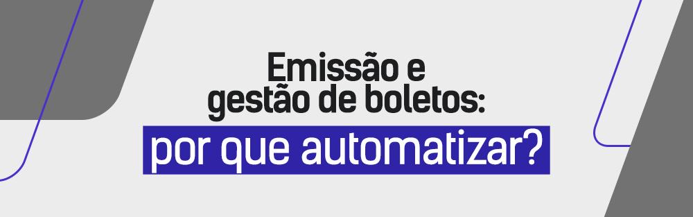 Emissão e gestão de boletos: por que automatizar?