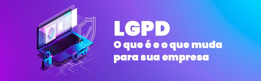 LGPD - O que é e o que muda para a sua empresa